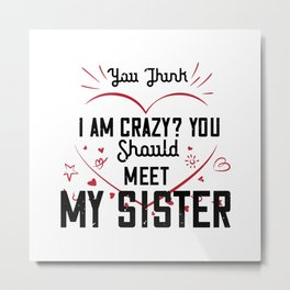 YOU THINK I AM CRAZY YOU SHOULDMY SISTER Metal Print