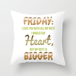 Friday I Love You With All My Butt! I Would Say Heart But My Butt Is Bigger Throw Pillow