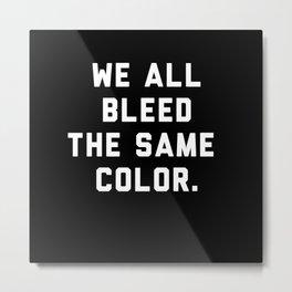 We All Bleed The Same Color. Metal Print