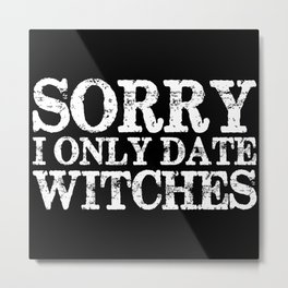 Sorry, I only date witches! (Inverted) Metal Print