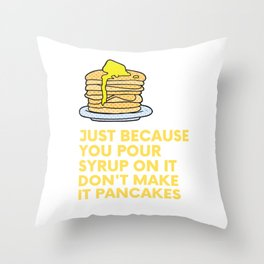 Just because you pour syrup on it don't make it pancakes... Throw Pillow