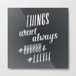 Things aren't always #000000 & #FFFFFF Metal Print