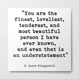 You are the finest, F. Scott Fitzgerald Quote Metal Print