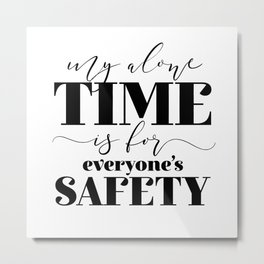 My Alone Time Is For Everyone's Safety Metal Print