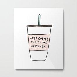 Iced coffee is my love language Metal Print