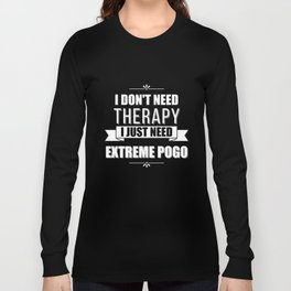 I Don't Need Therapy, I Just Need Extreme Pogo Long Sleeve T-shirt
