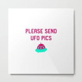 Please Send UFO Pics Funny Alien Space Quote Metal Print