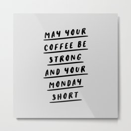 May Your Coffee Be Strong and Your Monday Short black and white typography office wall coffee quote Metal Print