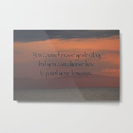 You cannot erase yesterday, but you can choose how  you paint your tomorrow. Metal Print