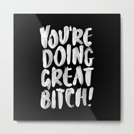 You're Doing Great Bitch funny motivational typography black and white hand painted Metal Print