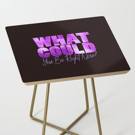 What Could You Be Right Now? Side Table