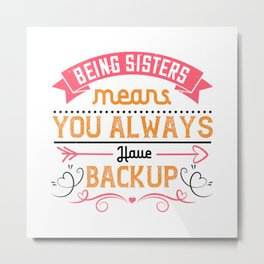 sisters means you always have back up Metal Print