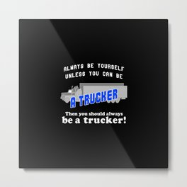 Always be yourself unless you can be a trucker Metal Print