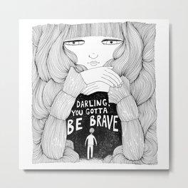 Darling, You Gotta Be Brave Metal Print