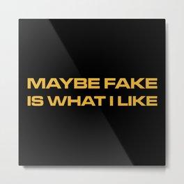 Maybe Fake Is What I Like Metal Print