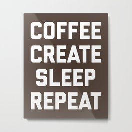 Coffee, Create, Sleep, Repeat Funny Quote Metal Print