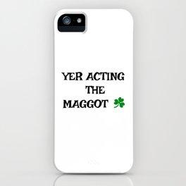 Irish Slang - Yer acting the Maggot iPhone Case