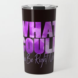 What Could You Be Right Now? Travel Mug