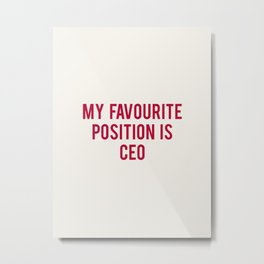 MY FAVOURITE POSITION IS CEO Metal Print