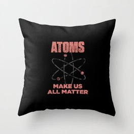 Atoms Make Us All Matter Science Funny Throw Pillow