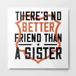 There's No Better Friend Than A Sister Metal Print