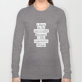 I Have to Be Successful Because I Like Expensive Things monochrome typography home wall decor Long Sleeve T-shirt