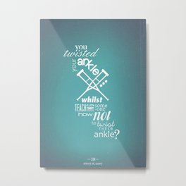 You Twisted Your Ankle... Metal Print