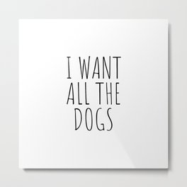 I want all the dogs Metal Print