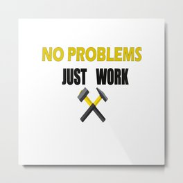 NO PROBLEMS JUST WORK T- SHIRT Metal Print