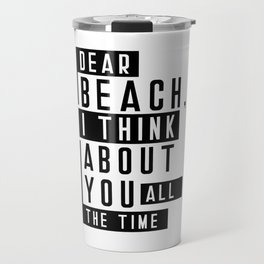 Dear Beach I Think About You All The Time Quote Travel Mug