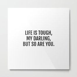 Life is tough, my darling, but so are you - stay strong Metal Print