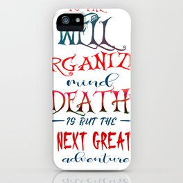 To the well organized mind death is but the next great adventure iPhone Case
