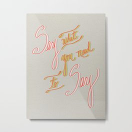 Say what you need to Say Metal Print