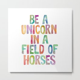 BE A UNICORN IN A FIELD OF HORSES rainbow watercolor Metal Print