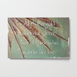 All that is gold does not glitter  {Quote} Metal Print