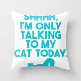 Cat Lover Shhhh Only Talking to My Cat Today Throw Pillow
