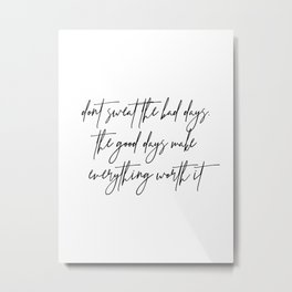 Don't Sweat the Bad Days. The Good Days Make Everything Worth It Metal Print