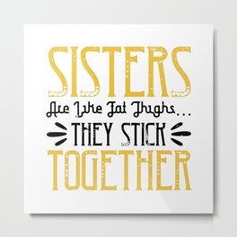 Sisters are like fat thigh Metal Print