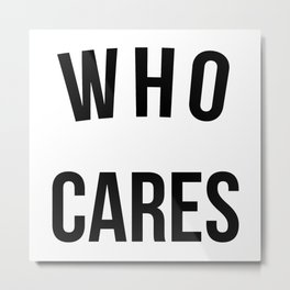 Who Cares Funny Quote Metal Print