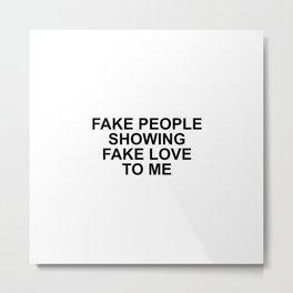 Fake people showing fake love to me Metal Print
