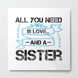 All You Need Is Love ... And A Sister Metal Print