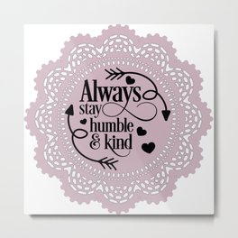 Always stay humble and kind Metal Print