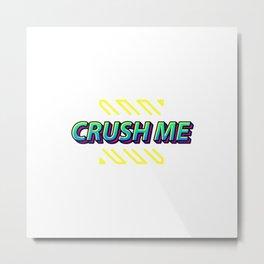 Crush Me Metal Print