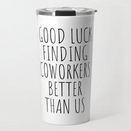 Good luck finding coworkers better than us Travel Mug