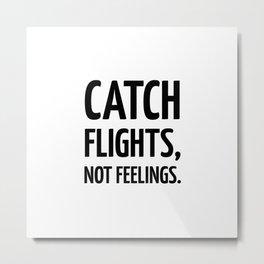 Catch flights, not feelings. Metal Print