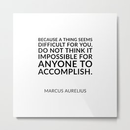 Because a thing seems difficult for you, do not think it impossible for anyone to accomplish. – Mar Metal Print