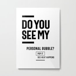 Do You See My personal bubble? Metal Print