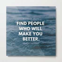 Michelle Obama Quote | Find People Who Will Make You Better Metal Print