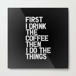 First I Drink the Coffee Then I Do The Things black and white bedroom poster home wall decor canvas Metal Print