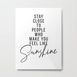 Stay Close to People Who Make You Feel Like Sunshine Metal Print